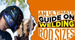 An Ultimate Guide On Welding Rod Sizes