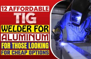 12 Affordable TIG Welder for Aluminum for Those Looking for Cheap Options