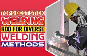 Top 9 Best Stick Welding Rod for Diverse Welding Methods